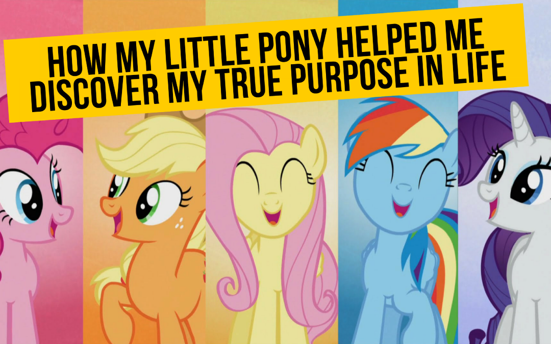 how watching my little pony helped me find my true purpose