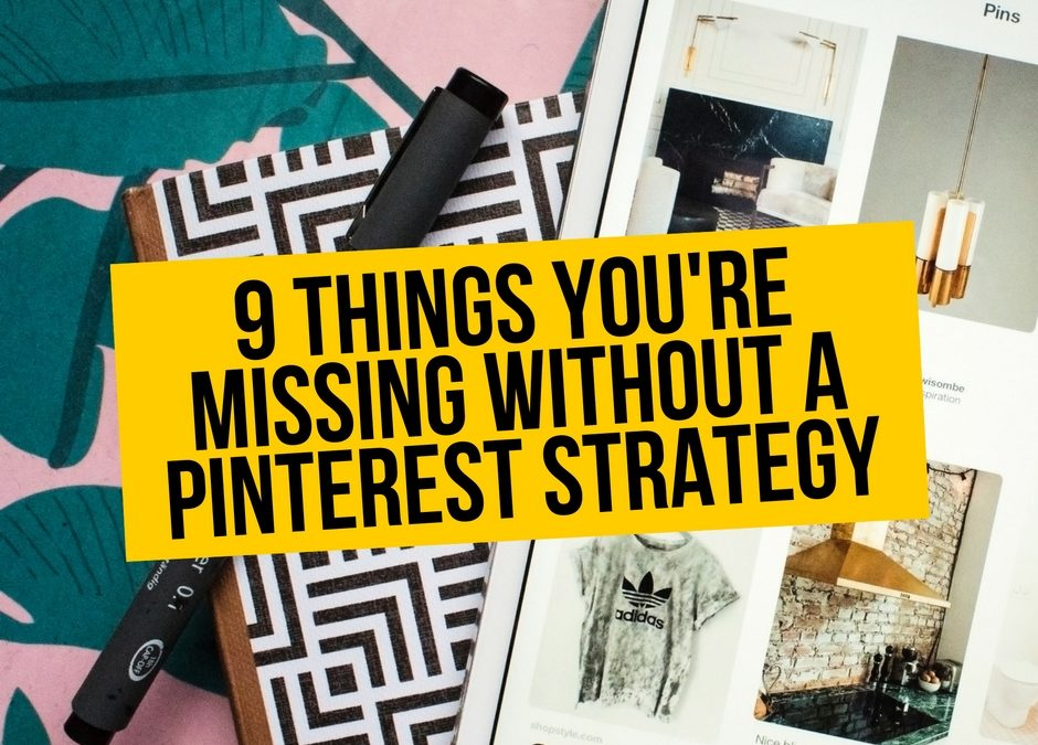 9 Things You're Missing Without A Pinterest Strategy